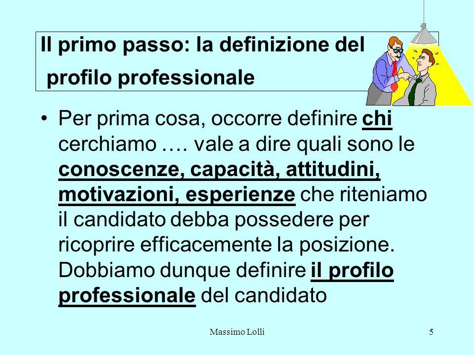 Massimo Lolli5 Il primo passo: la definizione del profilo professionale Per prima cosa, occorre definire chi cerchiamo …. vale a dire quali sono le co