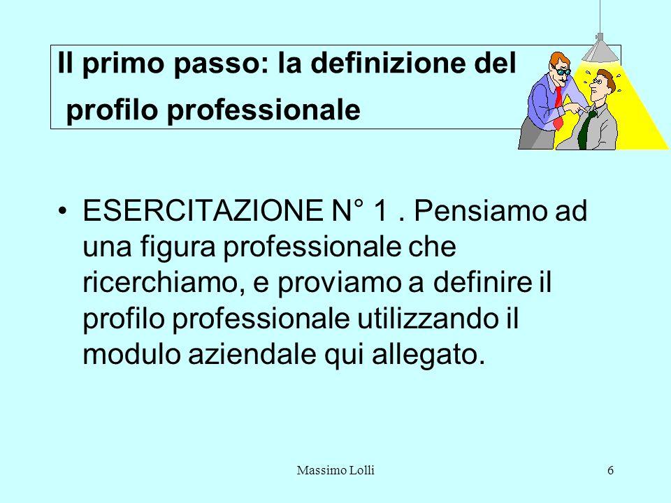 Massimo Lolli6 Il primo passo: la definizione del profilo professionale ESERCITAZIONE N° 1. Pensiamo ad una figura professionale che ricerchiamo, e pr