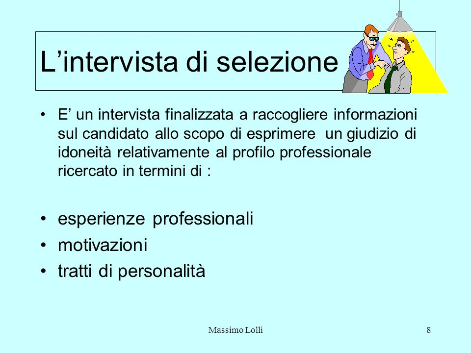 Massimo Lolli8 Lintervista di selezione E un intervista finalizzata a raccogliere informazioni sul candidato allo scopo di esprimere un giudizio di idoneità relativamente al profilo professionale ricercato in termini di : esperienze professionali motivazioni tratti di personalità