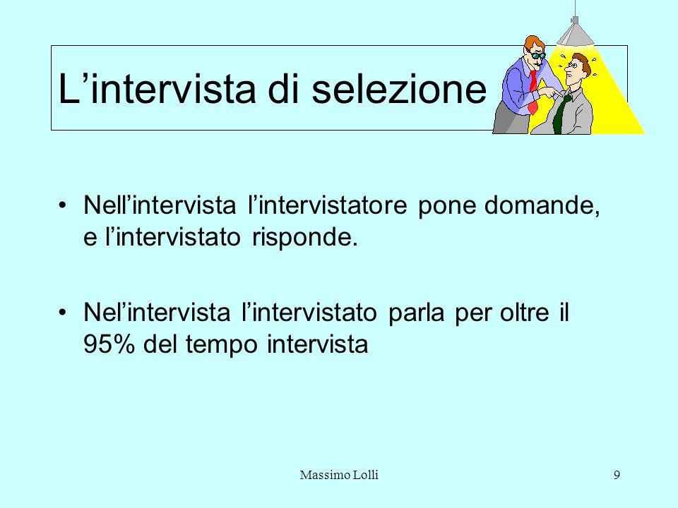 Massimo Lolli9 Lintervista di selezione Nellintervista lintervistatore pone domande, e lintervistato risponde. Nelintervista lintervistato parla per o