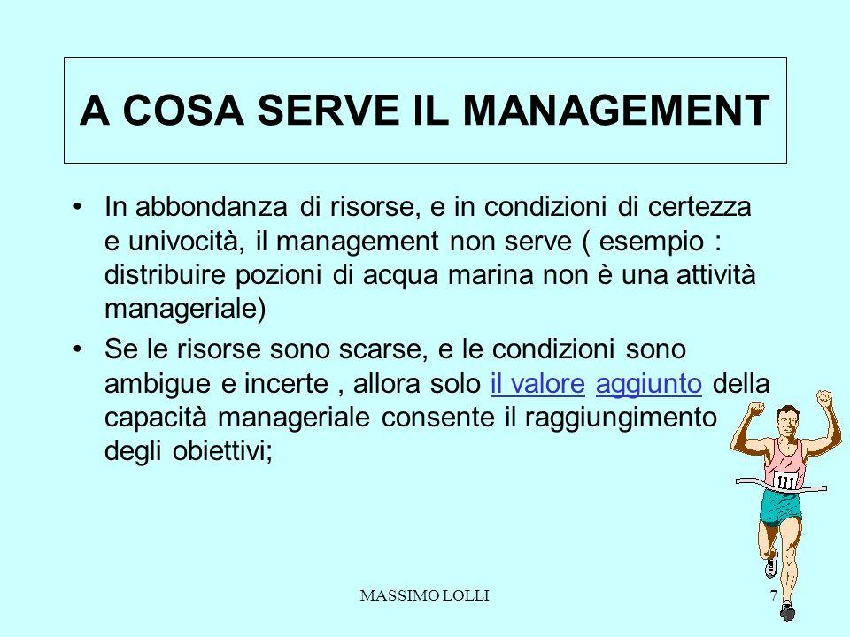 MASSIMO LOLLI7 A COSA SERVE IL MANAGEMENT In abbondanza di risorse, e in condizioni di certezza e univocità, il management non serve ( esempio : distr