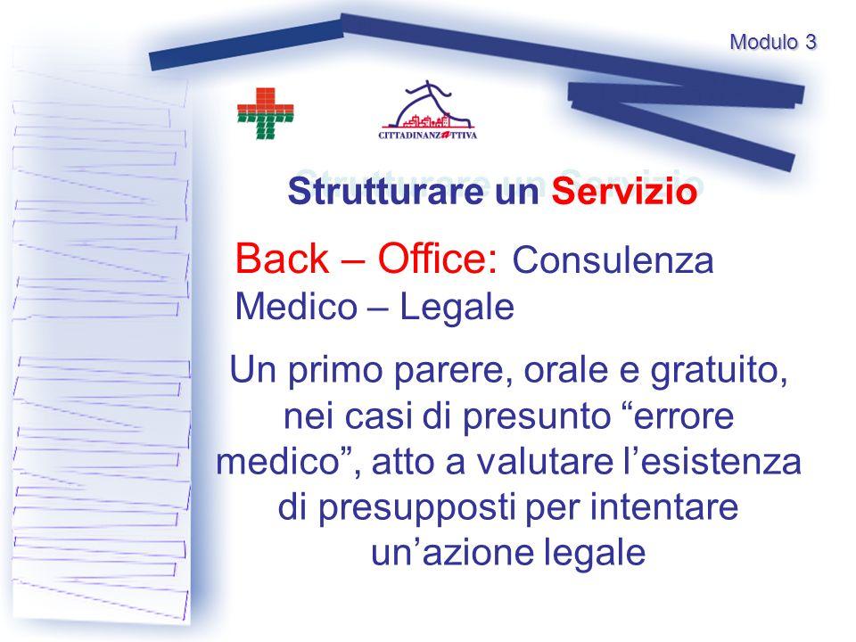 Modulo 3 Back – Office: Consulenza Medico – Legale Strutturare un Servizio Un primo parere, orale e gratuito, nei casi di presunto errore medico, atto a valutare lesistenza di presupposti per intentare unazione legale