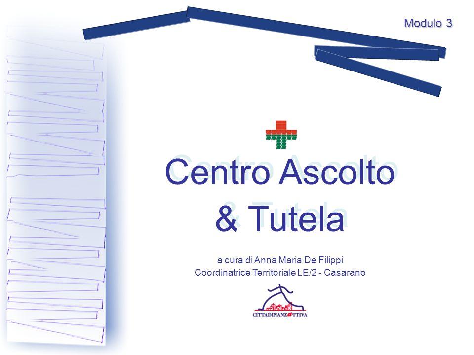 Centro Ascolto & Tutela Centro Ascolto & Tutela a cura di Anna Maria De Filippi Coordinatrice Territoriale LE/2 - Casarano Modulo 3