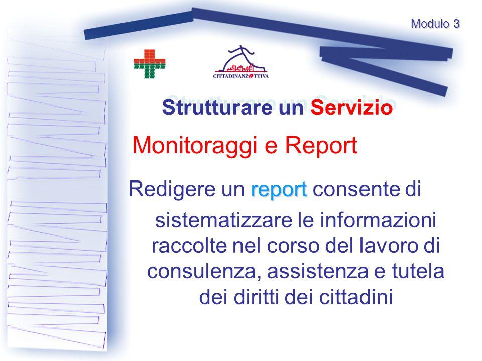 Modulo 3 Monitoraggi e Report Strutturare un Servizio report Redigere un report consente di sistematizzare le informazioni raccolte nel corso del lavoro di consulenza, assistenza e tutela dei diritti dei cittadini
