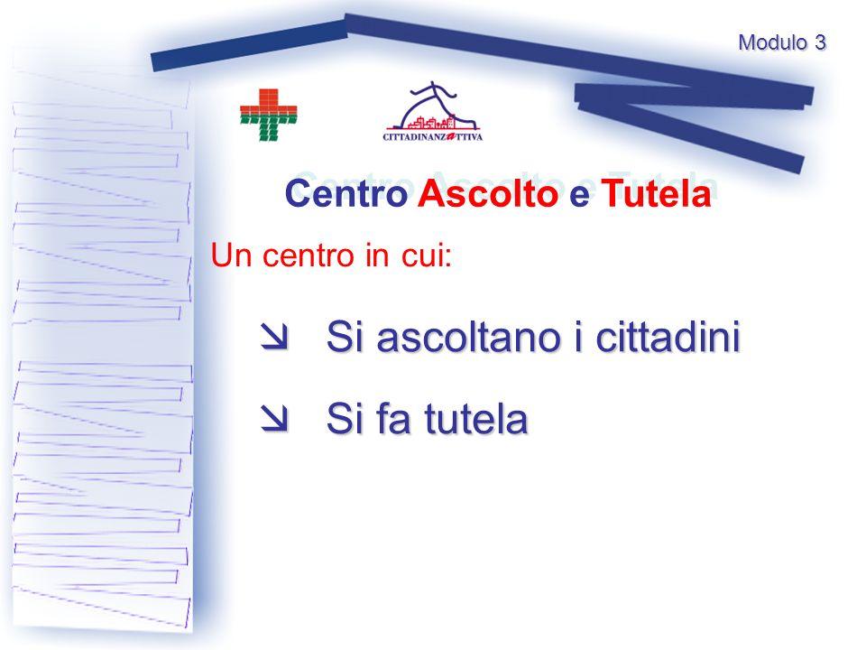 Modulo 3 Un centro in cui: Si ascoltano i cittadini Si ascoltano i cittadini Si fa tutela Si fa tutela Centro Ascolto e Tutela