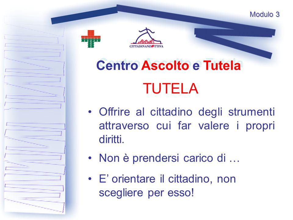 Modulo 3 TUTELA Centro Ascolto e Tutela Offrire al cittadino degli strumenti attraverso cui far valere i propri diritti.