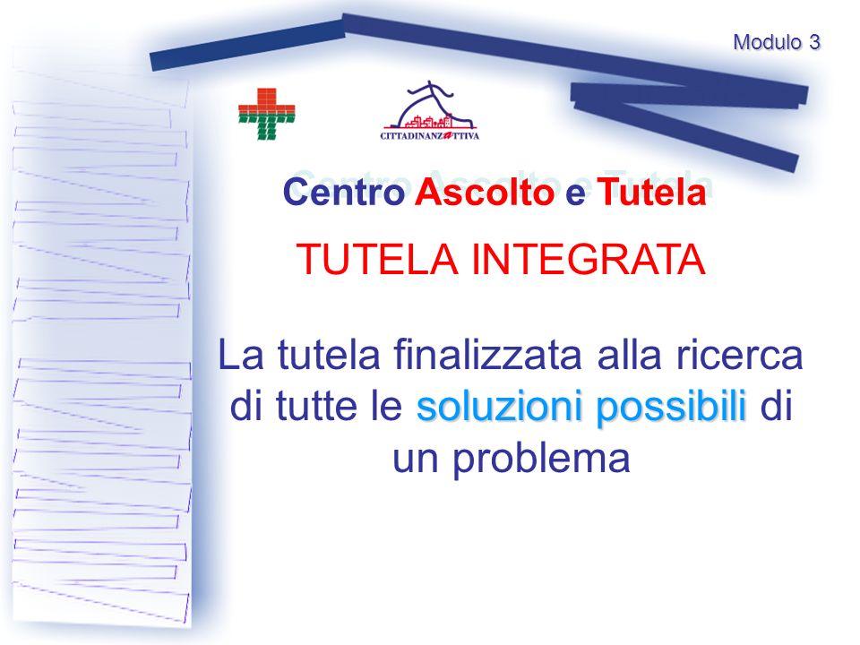 Modulo 3 TUTELA INTEGRATA Centro Ascolto e Tutela soluzionipossibili La tutela finalizzata alla ricerca di tutte le soluzioni possibili di un problema