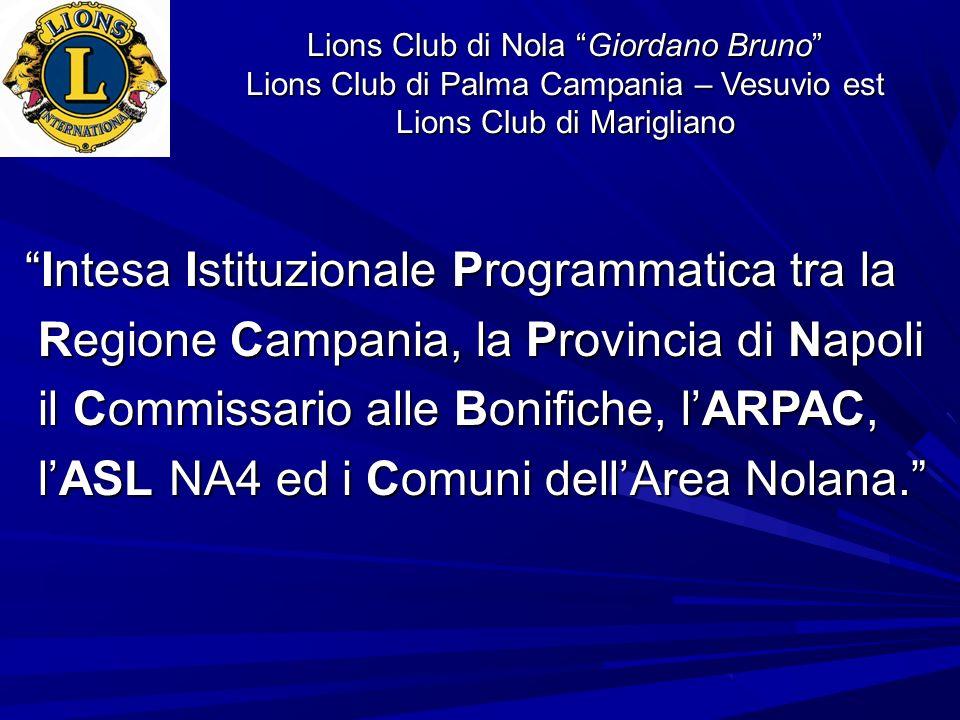 Lions Club di Nola Giordano Bruno Lions Club di Palma Campania – Vesuvio est Lions Club di Marigliano - a procedere, di concerto con i Comuni interessati, allistallazione di centraline per il monitoraggio in continuo dei campi elettromagnetici … in particolar modo in zone indicate come sensibili dagli Enti Locali; - a procedere alla ripetizione di campagne di monitoraggio delle acque sotterranee … che consenta di individuare … i livelli di contaminazione e di circoscrivere le eventuali fonti puntuali.