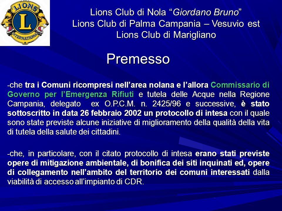 Lions Club di Nola Giordano Bruno Lions Club di Palma Campania – Vesuvio est Lions Club di Marigliano - che i Comuni dellArea Nolana … hanno evidenziato la situazione di crisi ambientale, tuttora in atto nel suddetto contesto territoriale, sollecitando interventi della Regione Campania e della Provincia di Napoli.