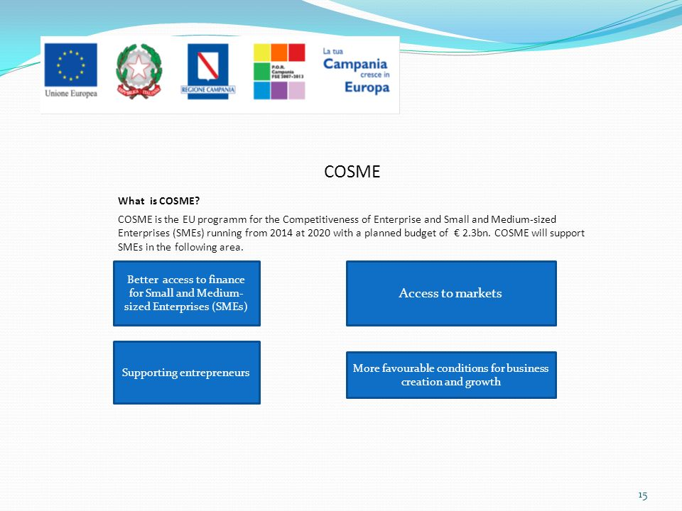 COSME What is COSME? COSME is the EU programm for the Competitiveness of Enterprise and Small and Medium-sized Enterprises (SMEs) running from 2014 at