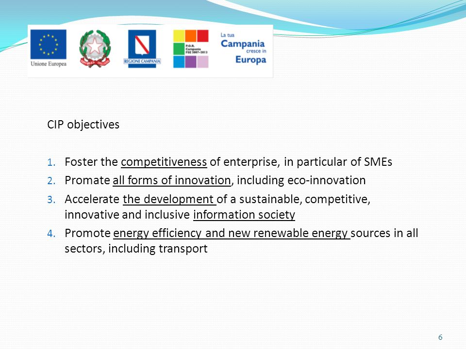 CIP objectives 1. Foster the competitiveness of enterprise, in particular of SMEs 2. Promate all forms of innovation, including eco-innovation 3. Acce