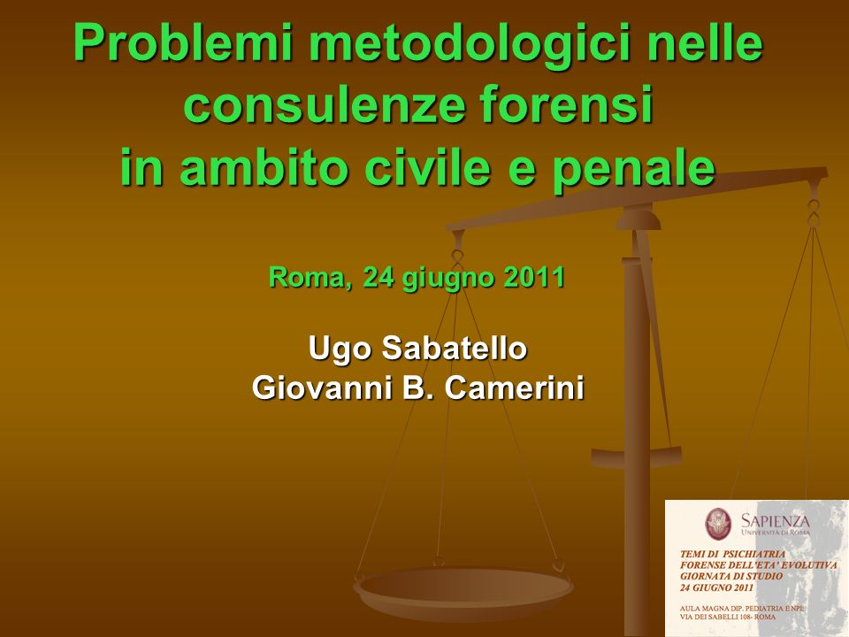 Problemi metodologici nelle consulenze forensi in ambito civile e penale Roma, 24 giugno 2011 Ugo Sabatello Giovanni B. Camerini