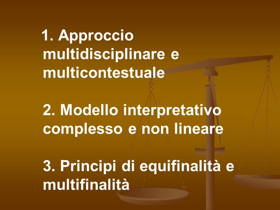 1. Approccio multidisciplinare e multicontestuale 2. Modello interpretativo complesso e non lineare 3. Principi di equifinalità e multifinalità