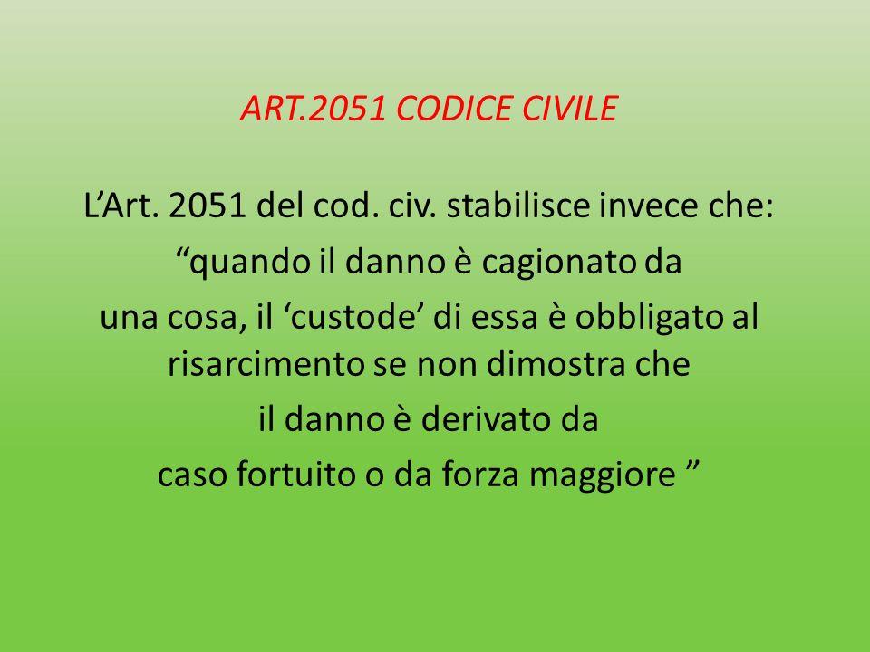 ART.2051 CODICE CIVILE LArt. 2051 del cod. civ. stabilisce invece che: quando il danno è cagionato da una cosa, il custode di essa è obbligato al risa