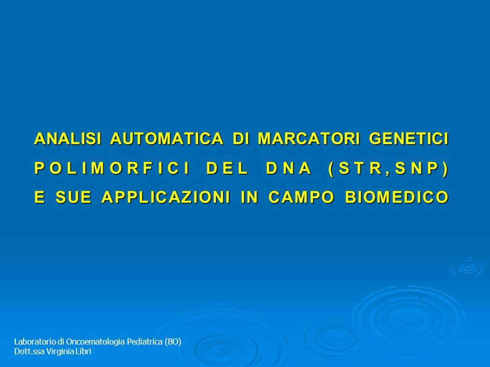 ANALISI AUTOMATICA DI MARCATORI GENETICI POLIMORFICI DEL DNA (STR,SNP) E SUE APPLICAZIONI IN CAMPO BIOMEDICO Laboratorio di Oncoematologia Pediatrica (BO) Dott.ssa Virginia Libri