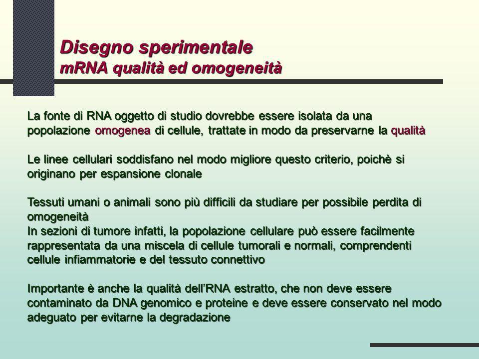 Disegno sperimentale mRNA qualità ed omogeneità La fonte di RNA oggetto di studio dovrebbe essere isolata da una popolazione omogenea di cellule, trat