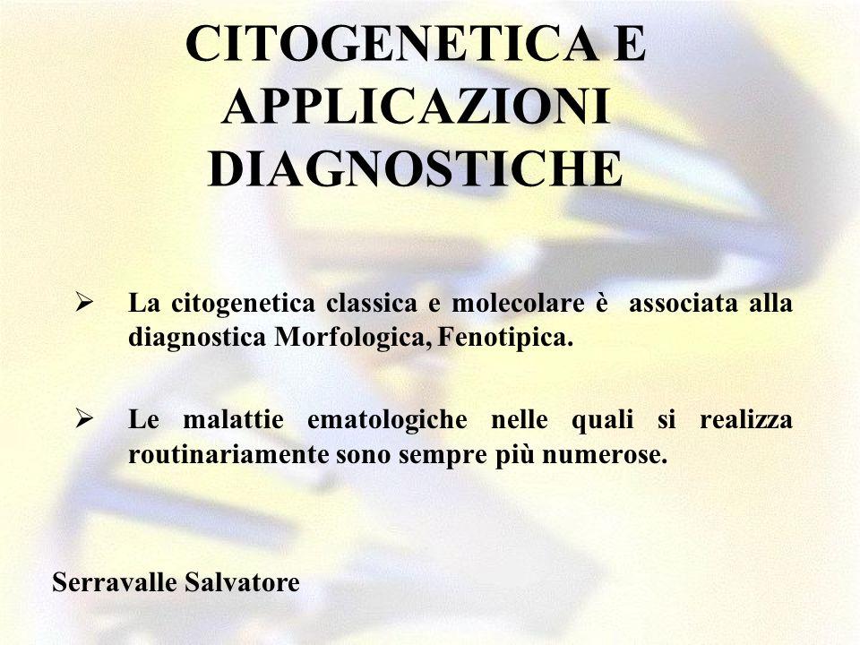 CITOGENETICA E APPLICAZIONI DIAGNOSTICHE La citogenetica classica e molecolare è associata alla diagnostica Morfologica, Fenotipica. Le malattie emato