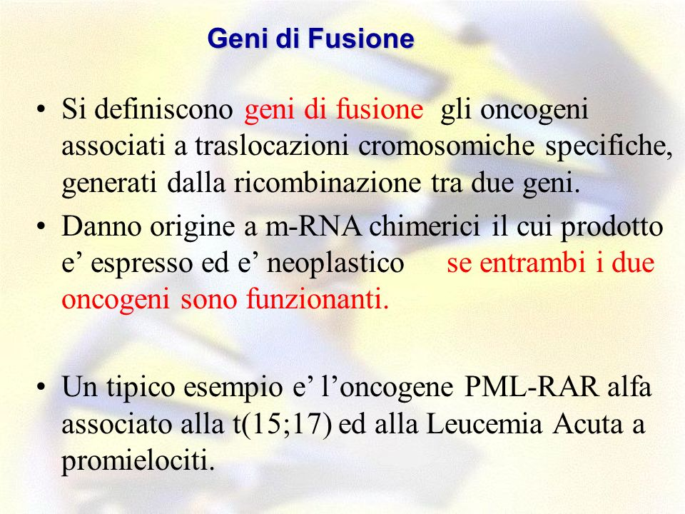 Si definiscono geni di fusione gli oncogeni associati a traslocazioni cromosomiche specifiche, generati dalla ricombinazione tra due geni. Danno origi