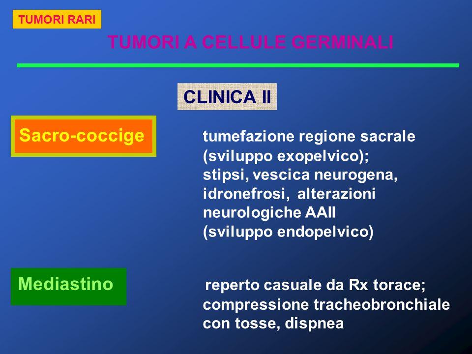 TUMORI A CELLULE GERMINALI TUMORI RARI CLINICA II Sacro-coccige tumefazione regione sacrale (sviluppo exopelvico); stipsi, vescica neurogena, idronefr