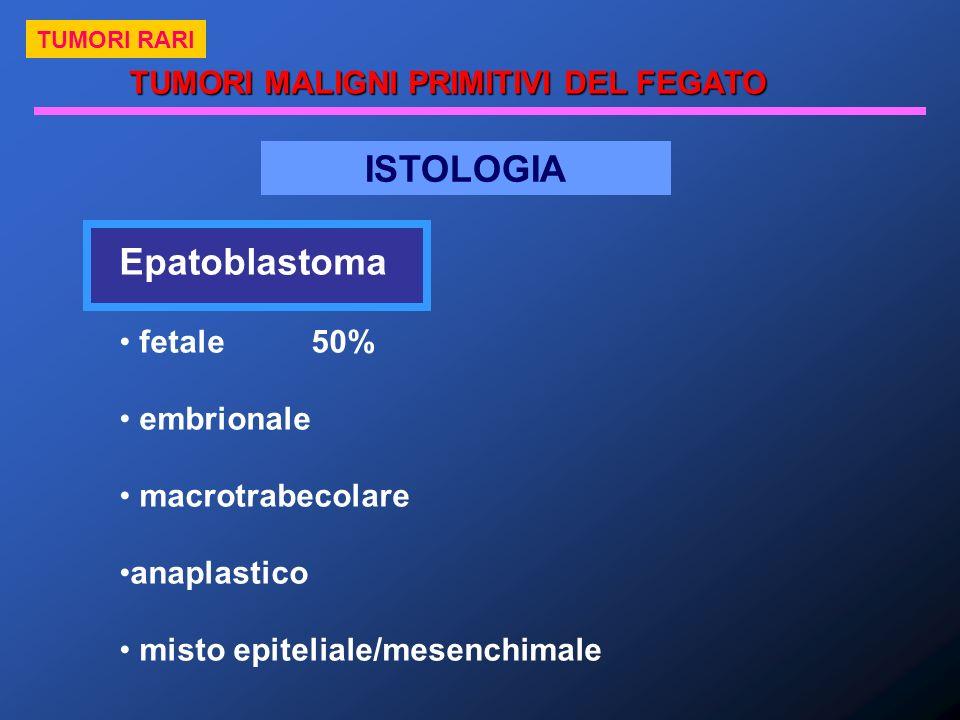 ISTOLOGIA Epatoblastoma fetale50% embrionale macrotrabecolare anaplastico misto epiteliale/mesenchimale TUMORI MALIGNI PRIMITIVI DEL FEGATO TUMORI RAR