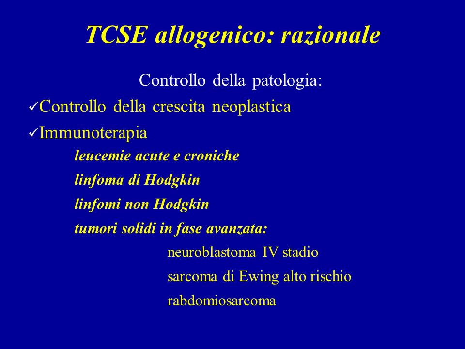 TCSE allogenico: razionale Controllo della patologia: Controllo della crescita neoplastica Immunoterapia leucemie acute e croniche linfoma di Hodgkin linfomi non Hodgkin tumori solidi in fase avanzata: neuroblastoma IV stadio sarcoma di Ewing alto rischio rabdomiosarcoma