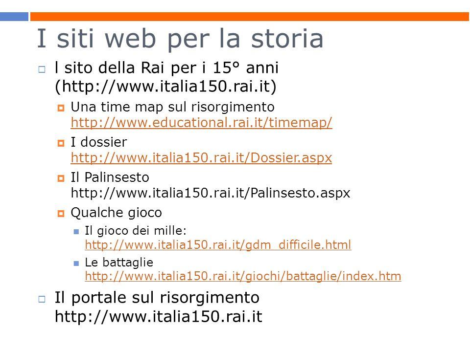I siti web per la storia l sito della Rai per i 15° anni (http://www.italia150.rai.it) Una time map sul risorgimento http://www.educational.rai.it/tim