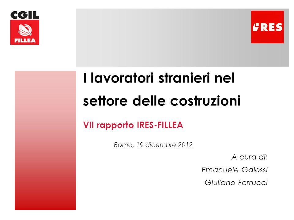 I lavoratori stranieri nel settore delle costruzioni VII rapporto IRES-FILLEA Roma, 19 dicembre 2012 A cura di: Emanuele Galossi Giuliano Ferrucci