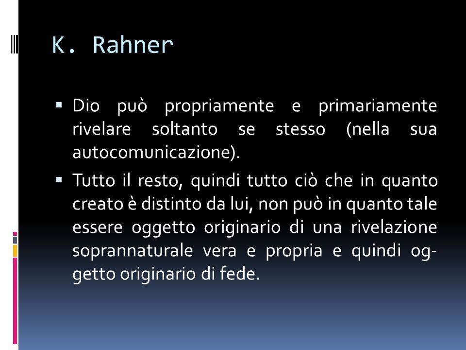 K. Rahner Dio può propriamente e primariamente rivelare soltanto se stesso (nella sua autocomunicazione). Tutto il resto, quindi tutto ciò che in quan
