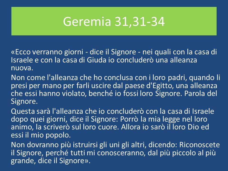 Geremia 31,31-34 «Ecco verranno giorni - dice il Signore - nei quali con la casa di Israele e con la casa di Giuda io concluderò una alleanza nuova.