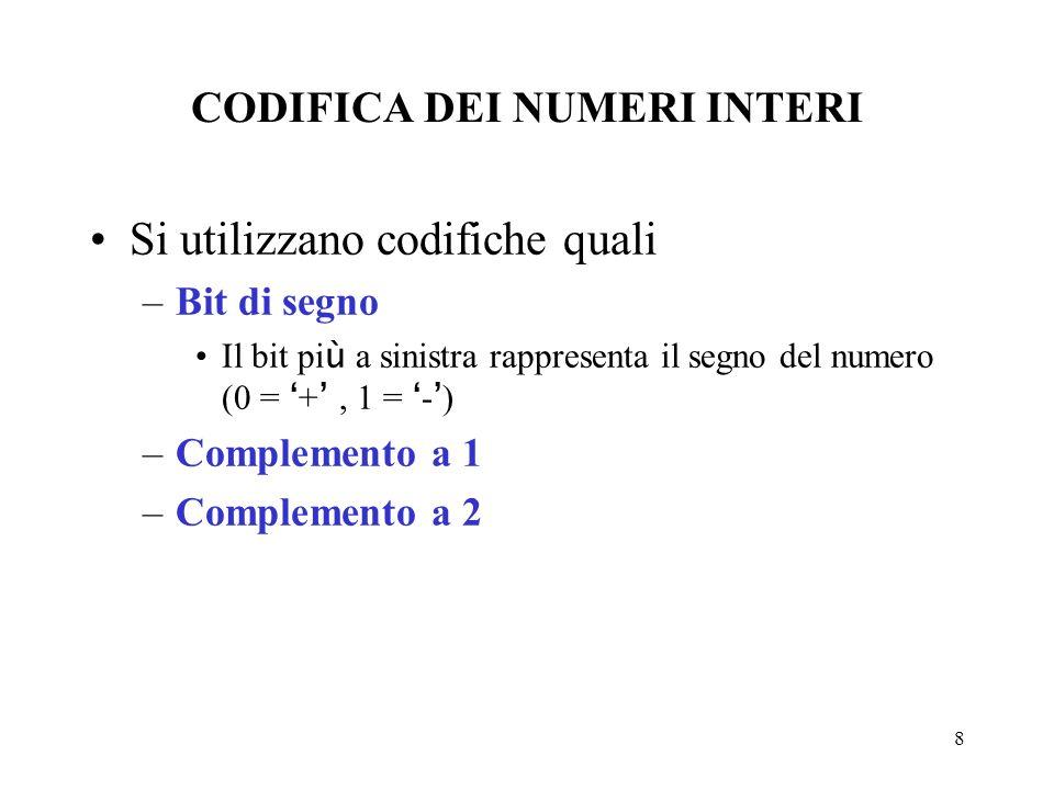 8 CODIFICA DEI NUMERI INTERI Si utilizzano codifiche quali –Bit di segno Il bit pi ù a sinistra rappresenta il segno del numero (0 = +, 1 = - ) –Compl