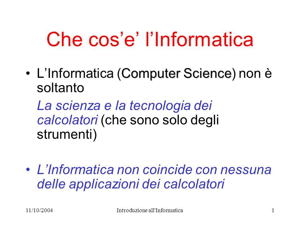 11/10/2004Introduzione all Informatica1 Che cose lInformatica Computer ScienceLInformatica (Computer Science) non è soltanto La scienza e la tecnologia dei calcolatori (che sono solo degli strumenti) LInformatica non coincide con nessuna delle applicazioni dei calcolatori