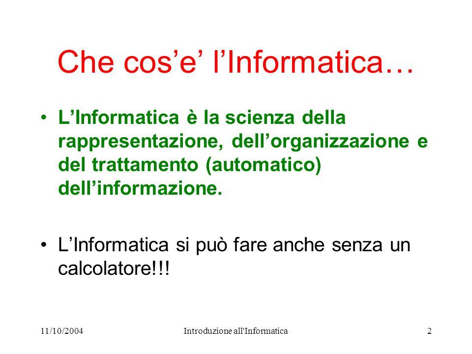11/10/2004Introduzione all Informatica2 Che cose lInformatica… LInformatica è la scienza della rappresentazione, dellorganizzazione e del trattamento (automatico) dellinformazione.