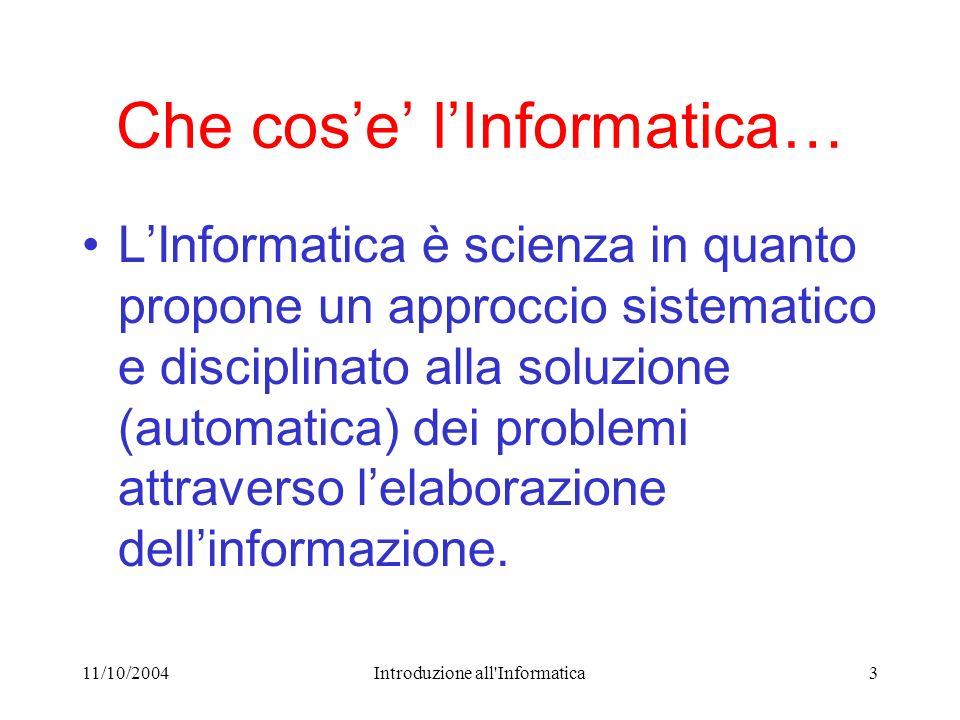 11/10/2004Introduzione all Informatica3 Che cose lInformatica… LInformatica è scienza in quanto propone un approccio sistematico e disciplinato alla soluzione (automatica) dei problemi attraverso lelaborazione dellinformazione.