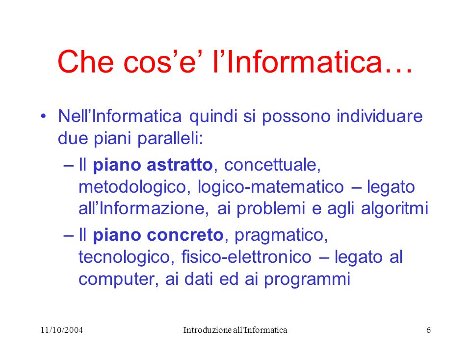 11/10/2004Introduzione all'Informatica6 Che cose lInformatica… NellInformatica quindi si possono individuare due piani paralleli: –Il piano astratto,
