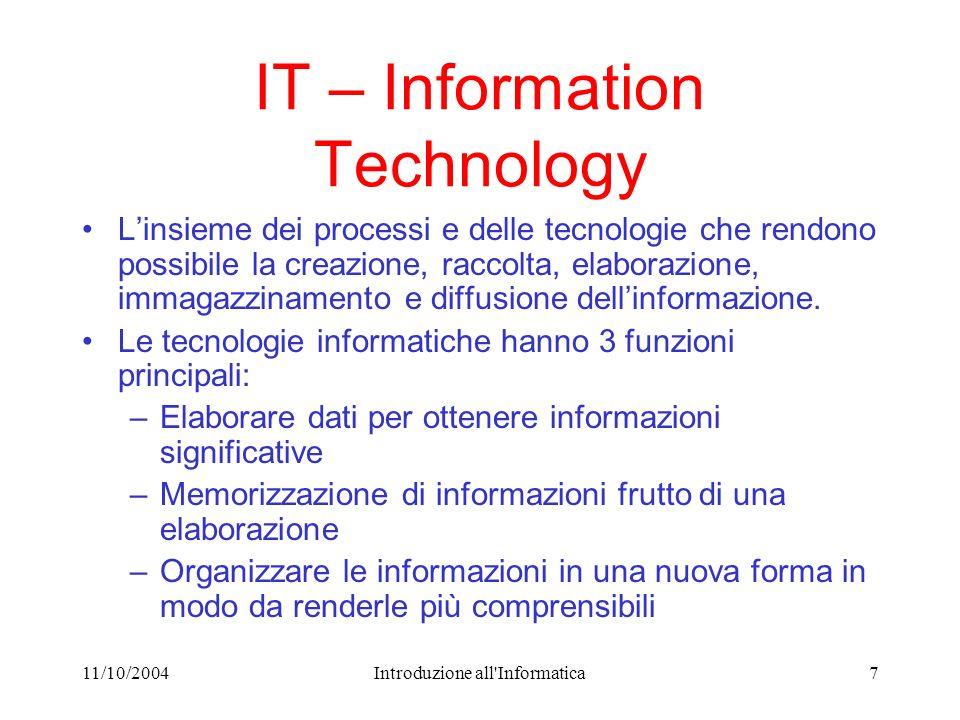11/10/2004Introduzione all Informatica7 IT – Information Technology Linsieme dei processi e delle tecnologie che rendono possibile la creazione, raccolta, elaborazione, immagazzinamento e diffusione dellinformazione.