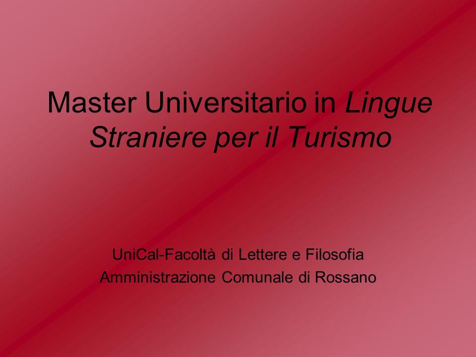 La Facoltà di Lettere e Filosofia dellUniversità della Calabria e lAmministrazione Comunale di Rossano (CS) istituiscono, in forma congiunta, a partire dallanno accademico 2002/2003, il Master Universitario di I livello (post laurea) in Lingue Straniere per il Turismo.