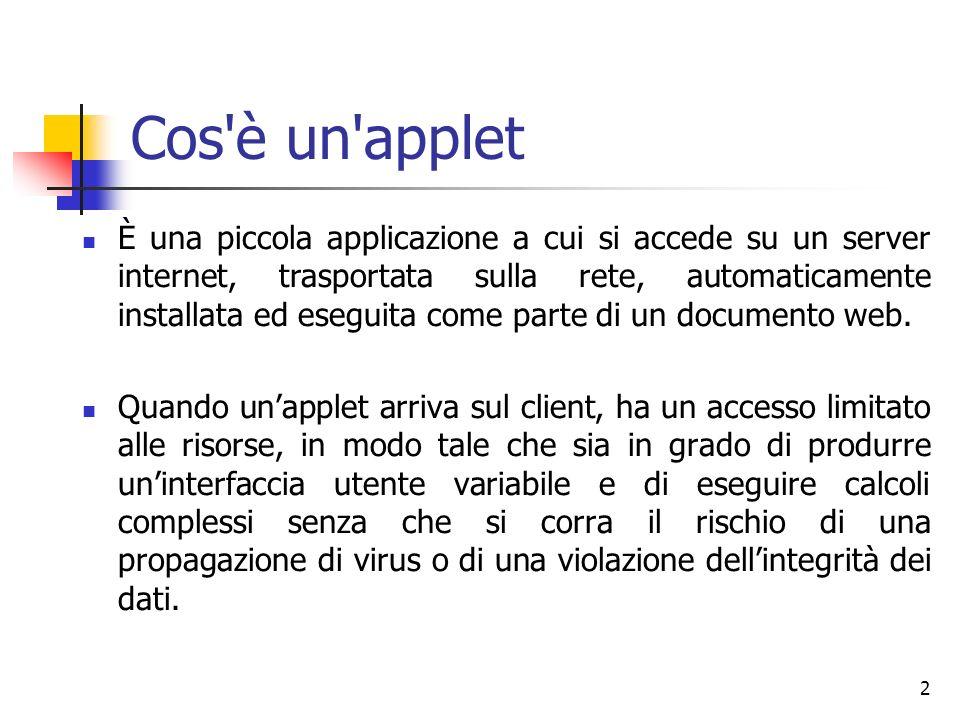 2 Cos è un applet È una piccola applicazione a cui si accede su un server internet, trasportata sulla rete, automaticamente installata ed eseguita come parte di un documento web.