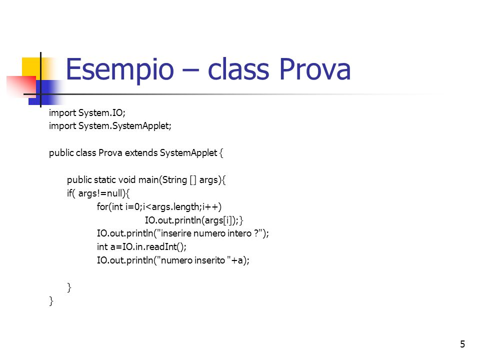 5 Esempio – class Prova import System.IO; import System.SystemApplet; public class Prova extends SystemApplet { public static void main(String [] args){ if( args!=null){ for(int i=0;i<args.length;i++) IO.out.println(args[i]);} IO.out.println( inserire numero intero ? ); int a=IO.in.readInt(); IO.out.println( numero inserito +a); }