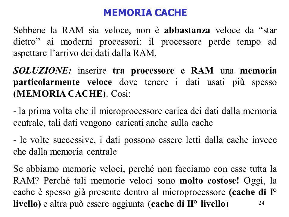 24 MEMORIA CACHE Sebbene la RAM sia veloce, non è abbastanza veloce da star dietro ai moderni processori: il processore perde tempo ad aspettare larri