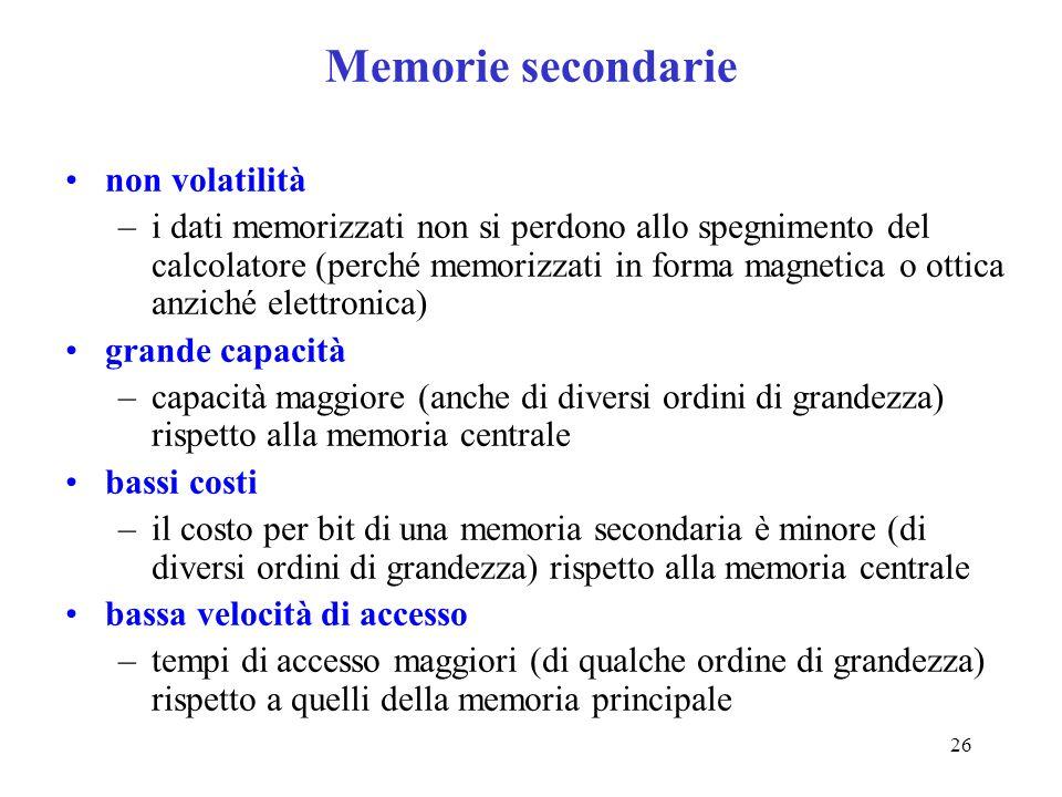 26 Memorie secondarie non volatilità –i dati memorizzati non si perdono allo spegnimento del calcolatore (perché memorizzati in forma magnetica o otti