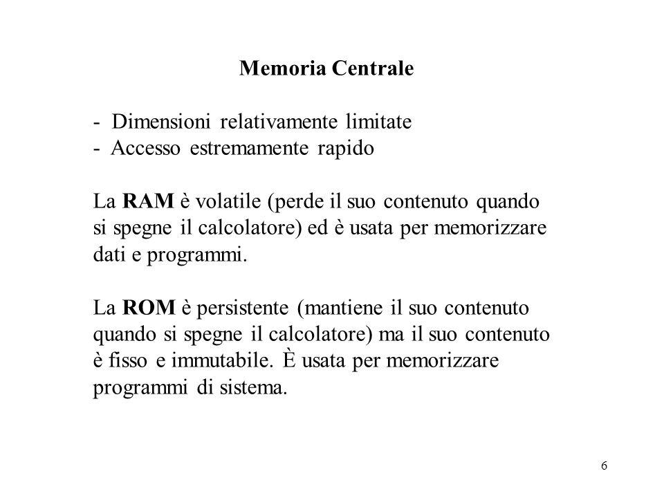6 Memoria Centrale - Dimensioni relativamente limitate - Accesso estremamente rapido La RAM è volatile (perde il suo contenuto quando si spegne il cal