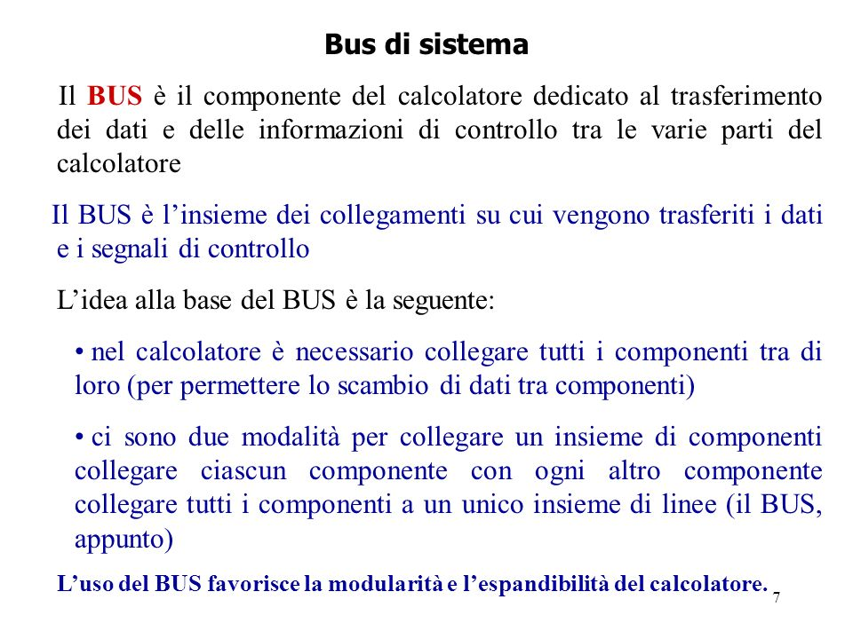 7 Bus di sistema Il BUS è il componente del calcolatore dedicato al trasferimento dei dati e delle informazioni di controllo tra le varie parti del ca