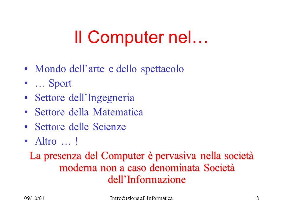 09/10/01Introduzione all Informatica8 Il Computer nel… Mondo dellarte e dello spettacolo … Sport Settore dellIngegneria Settore della Matematica Settore delle Scienze Altro … .