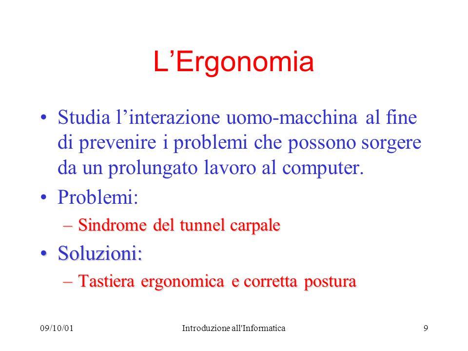 09/10/01Introduzione all Informatica9 LErgonomia Studia linterazione uomo-macchina al fine di prevenire i problemi che possono sorgere da un prolungato lavoro al computer.