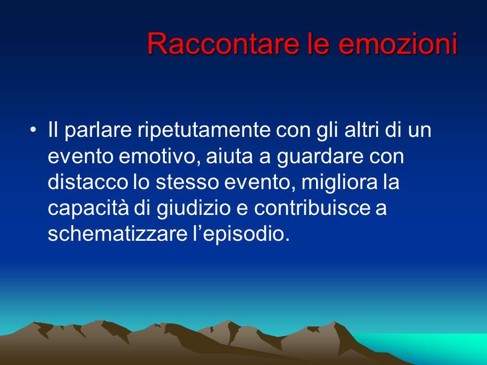 Raccontare le emozioni Il parlare ripetutamente con gli altri di un evento emotivo, aiuta a guardare con distacco lo stesso evento, migliora la capaci