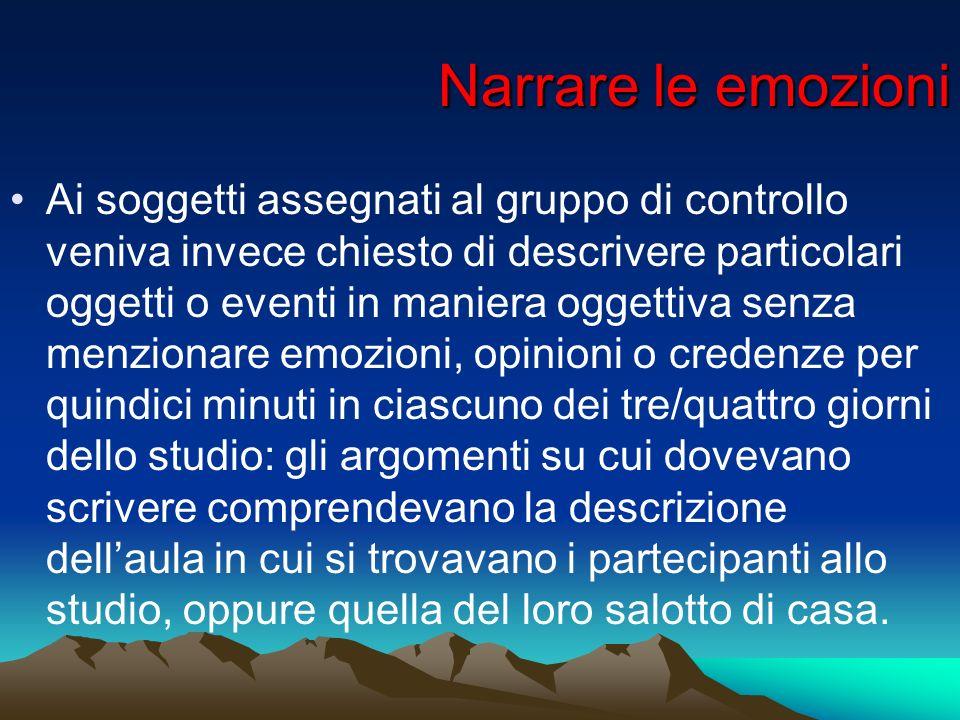 Narrare le emozioni Ai soggetti assegnati al gruppo di controllo veniva invece chiesto di descrivere particolari oggetti o eventi in maniera oggettiva