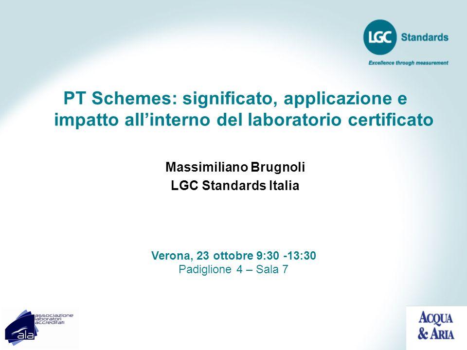 PT Schemes: significato, applicazione e impatto allinterno del laboratorio certificato Massimiliano Brugnoli LGC Standards Italia Verona, 23 ottobre 9