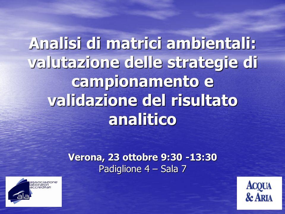 Analisi di matrici ambientali: valutazione delle strategie di campionamento e validazione del risultato analitico Verona, 23 ottobre 9:30 -13:30 Padig