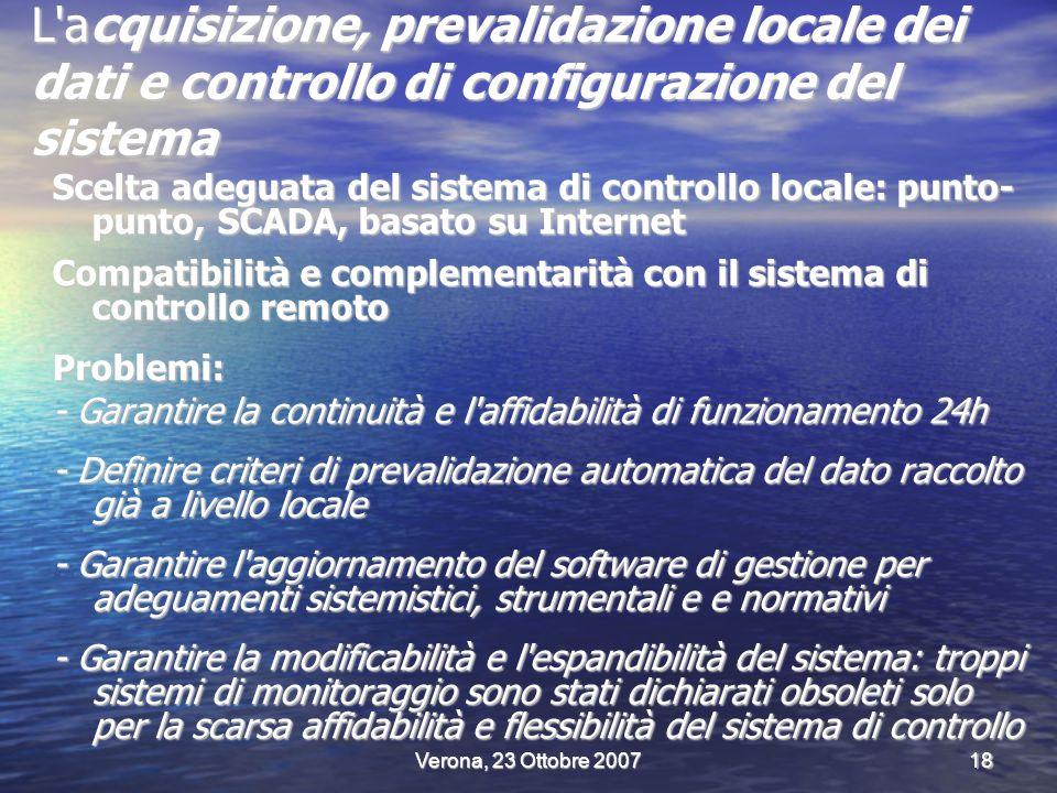 Verona, 23 Ottobre 200718 L acquisizione, prevalidazione locale dei dati e controllo di configurazione del sistema Scelta adeguata del sistema di controllo locale: punto- punto, SCADA, basato su Internet Compatibilità e complementarità con il sistema di controllo remoto Problemi: - Garantire la continuità e l affidabilità di funzionamento 24h - Definire criteri di prevalidazione automatica del dato raccolto già a livello locale - Garantire l aggiornamento del software di gestione per adeguamenti sistemistici, strumentali e e normativi - Garantire la modificabilità e l espandibilità del sistema: troppi sistemi di monitoraggio sono stati dichiarati obsoleti solo per la scarsa affidabilità e flessibilità del sistema di controllo