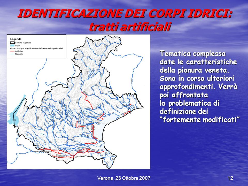 Verona, 23 Ottobre 200712 IDENTIFICAZIONE DEI CORPI IDRICI: tratti artificiali Tematica complessa date le caratteristiche della pianura veneta. Sono i